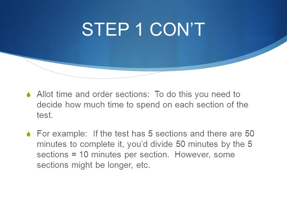 STEP 1 CON'T Allot time and order sections: To do this you need to decide how much time to spend on each section of the test.