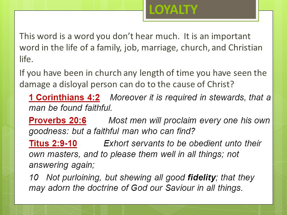 LOYALTY This word is a word you don't hear much. It is an important word in the life of a family, job, marriage, church, and Christian life.