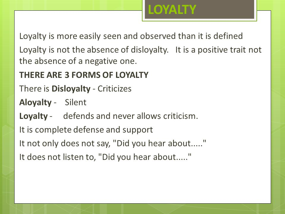 LOYALTY Loyalty is more easily seen and observed than it is defined