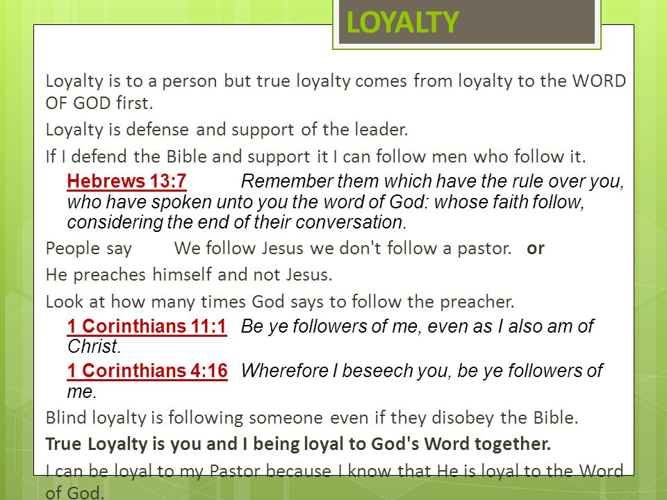 LOYALTY Loyalty is to a person but true loyalty comes from loyalty to the WORD OF GOD first. Loyalty is defense and support of the leader.