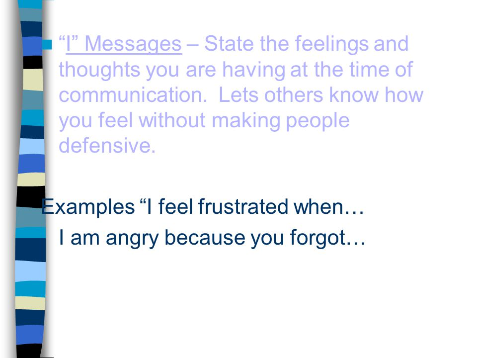I Messages – State the feelings and thoughts you are having at the time of communication. Lets others know how you feel without making people defensive.