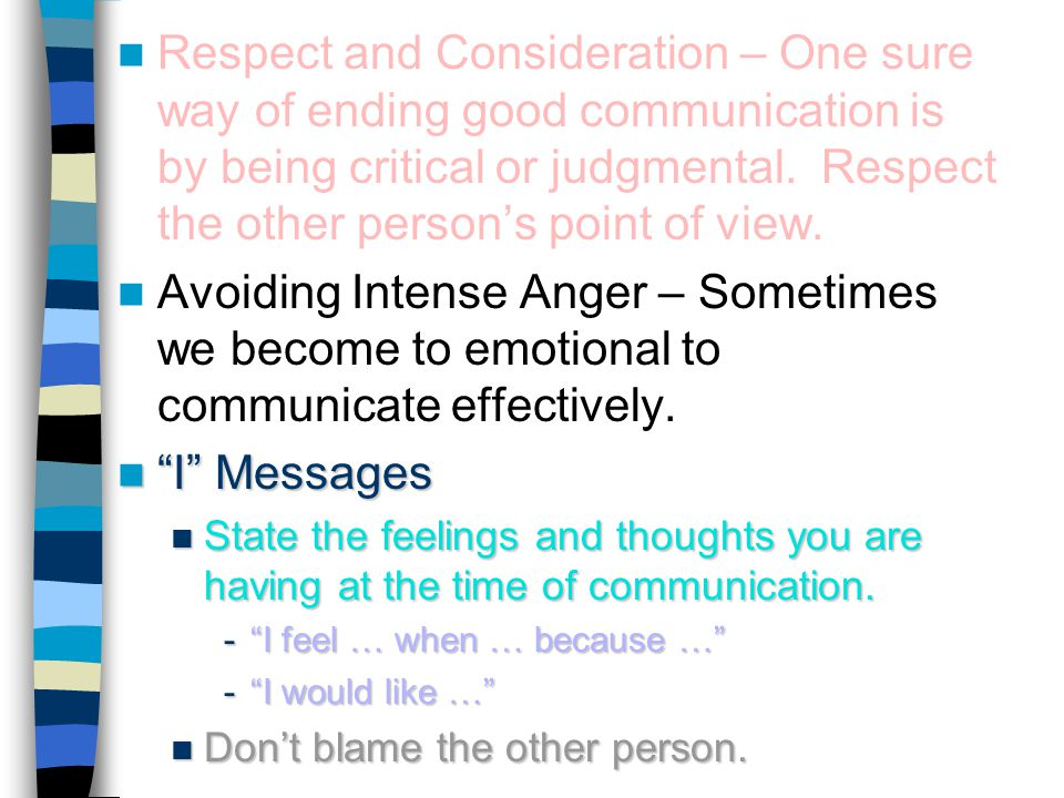 Respect and Consideration – One sure way of ending good communication is by being critical or judgmental. Respect the other person's point of view.