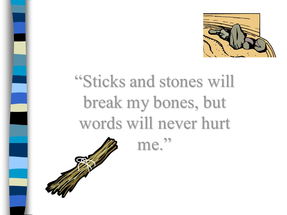Sticks and stones will break my bones, but words will never hurt me.