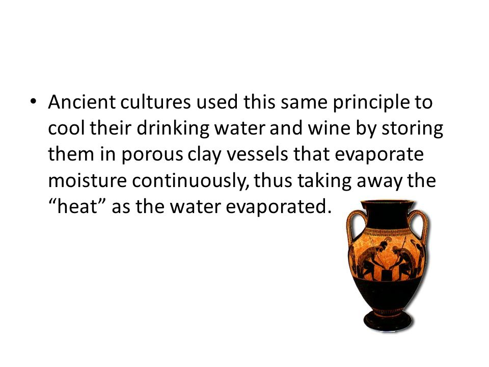 Ancient cultures used this same principle to cool their drinking water and wine by storing them in porous clay vessels that evaporate moisture continuously, thus taking away the heat as the water evaporated.