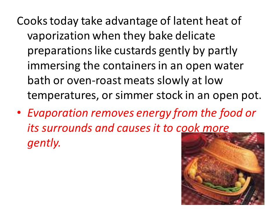 Cooks today take advantage of latent heat of vaporization when they bake delicate preparations like custards gently by partly immersing the containers in an open water bath or oven-roast meats slowly at low temperatures, or simmer stock in an open pot.