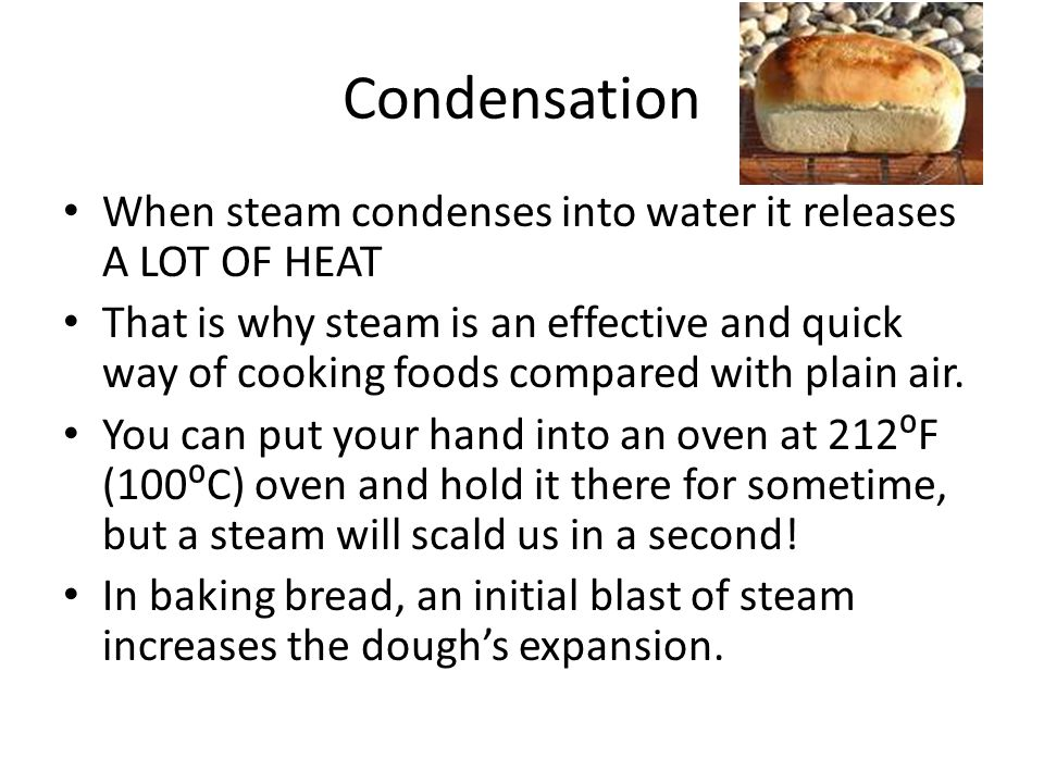 Condensation When steam condenses into water it releases A LOT OF HEAT
