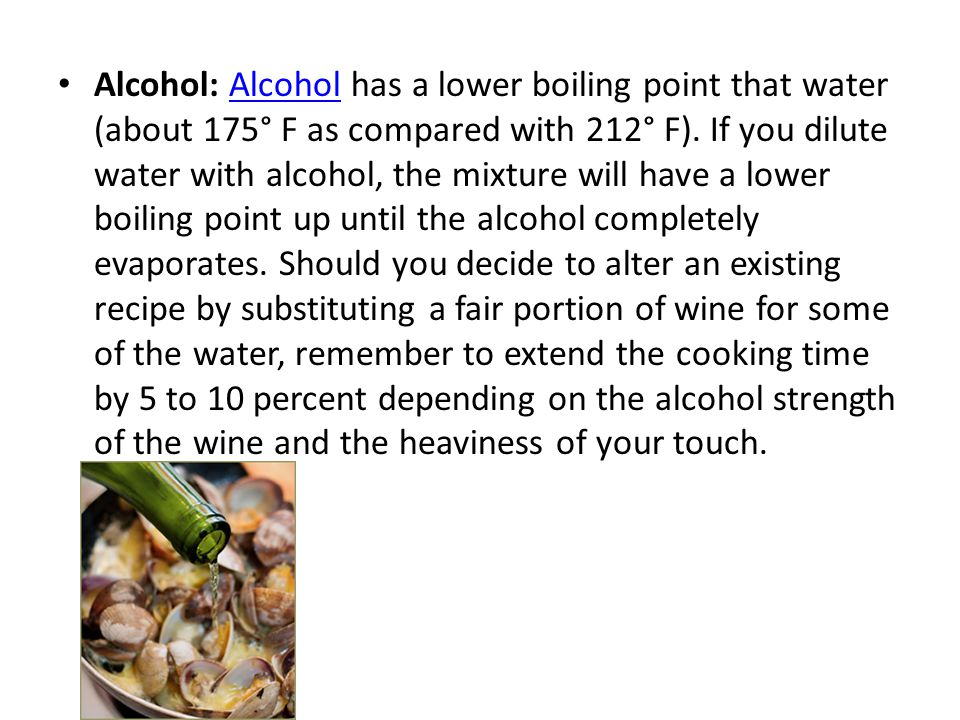 Alcohol: Alcohol has a lower boiling point that water (about 175° F as compared with 212° F).