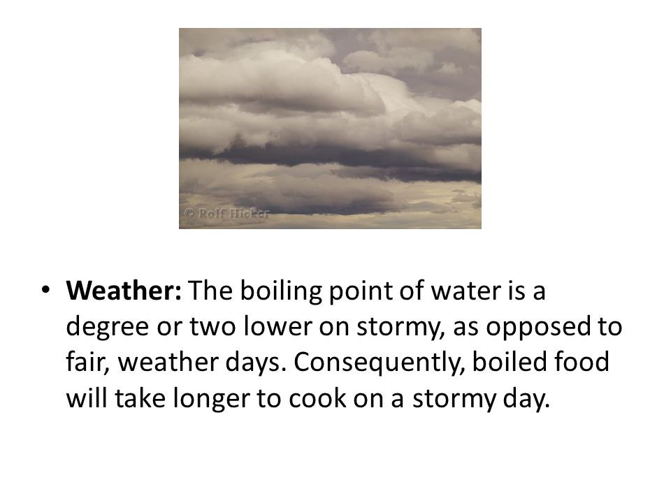 Weather: The boiling point of water is a degree or two lower on stormy, as opposed to fair, weather days.