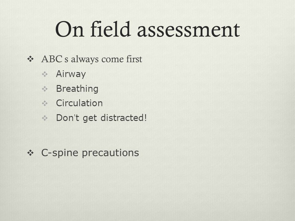 On field assessment ABC s always come first C-spine precautions Airway