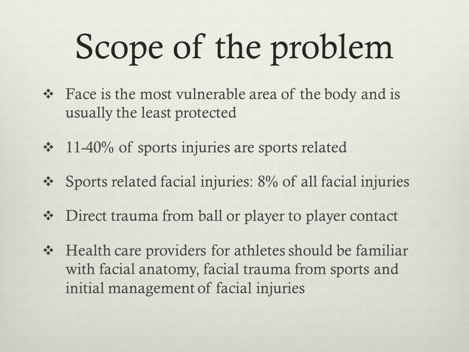 Scope of the problem Face is the most vulnerable area of the body and is usually the least protected.