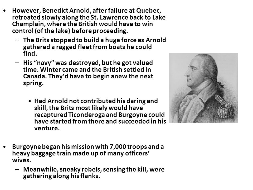 However, Benedict Arnold, after failure at Quebec, retreated slowly along the St. Lawrence back to Lake Champlain, where the British would have to win control (of the lake) before proceeding.