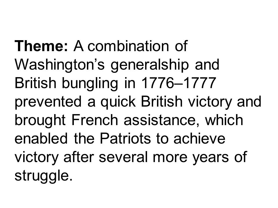 Theme: A combination of Washington's generalship and British bungling in 1776–1777 prevented a quick British victory and brought French assistance, which enabled the Patriots to achieve victory after several more years of struggle.