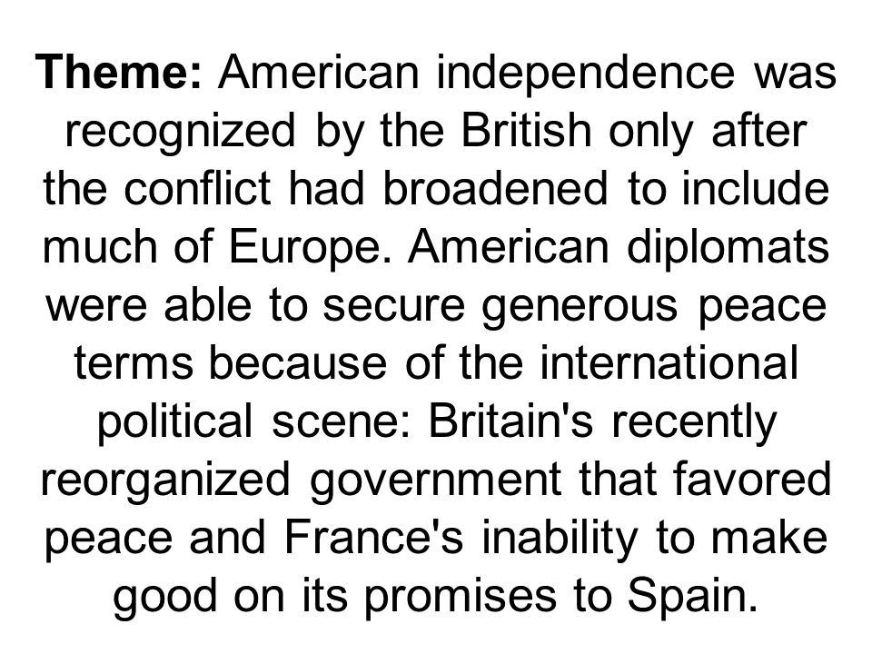 Theme: American independence was recognized by the British only after the conflict had broadened to include much of Europe.