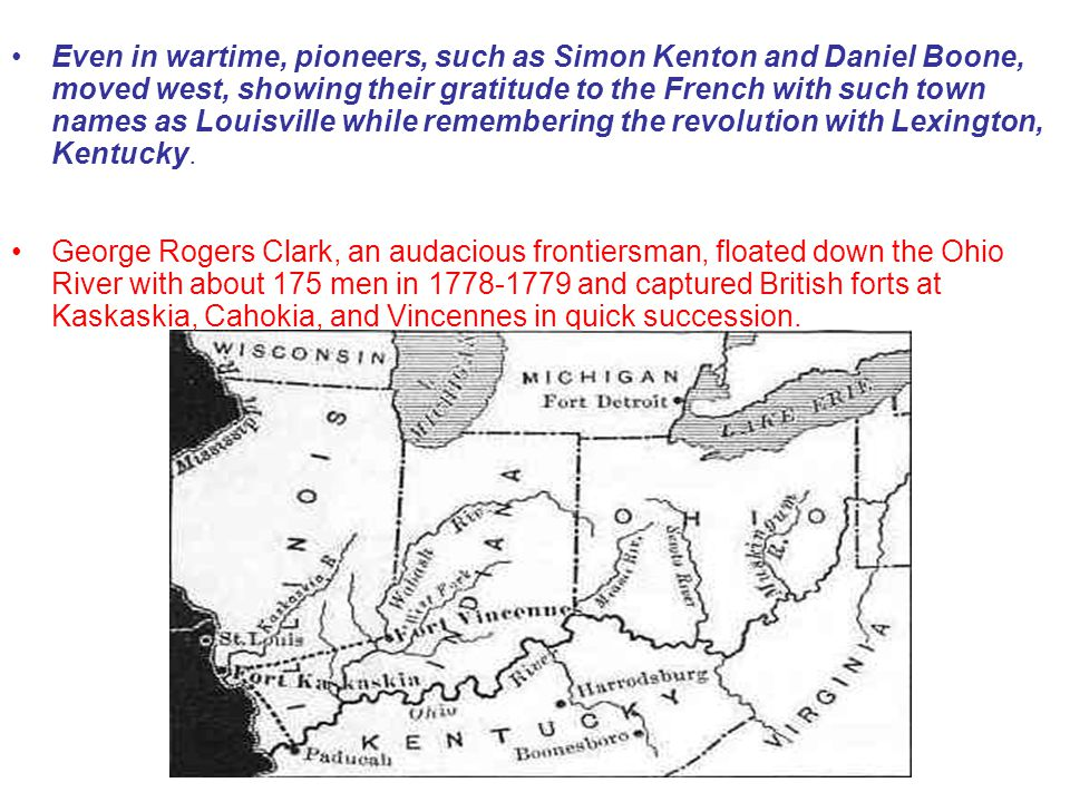 Even in wartime, pioneers, such as Simon Kenton and Daniel Boone, moved west, showing their gratitude to the French with such town names as Louisville while remembering the revolution with Lexington, Kentucky.