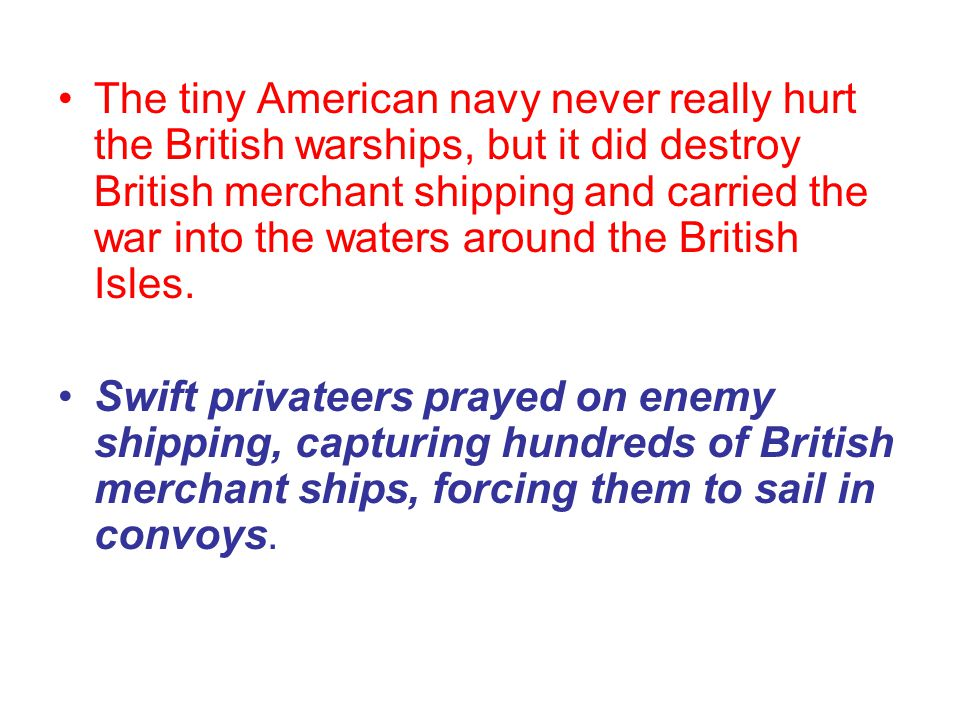 The tiny American navy never really hurt the British warships, but it did destroy British merchant shipping and carried the war into the waters around the British Isles.