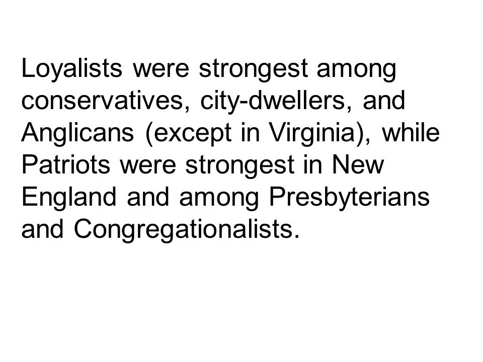 Loyalists were strongest among conservatives, city-dwellers, and Anglicans (except in Virginia), while Patriots were strongest in New England and among Presbyterians and Congregationalists.