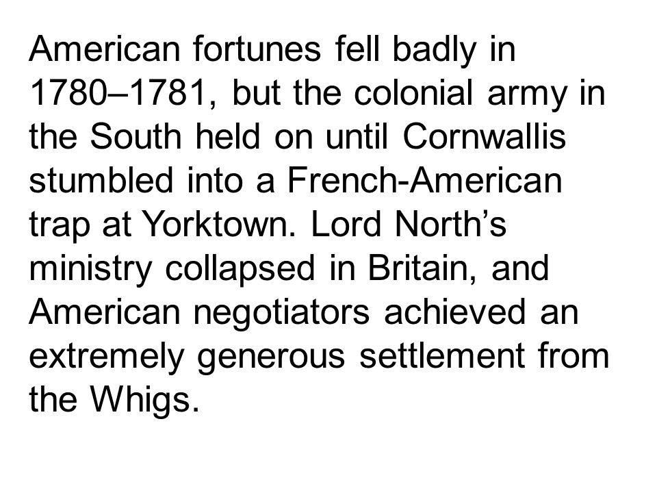 American fortunes fell badly in 1780–1781, but the colonial army in the South held on until Cornwallis stumbled into a French-American trap at Yorktown.
