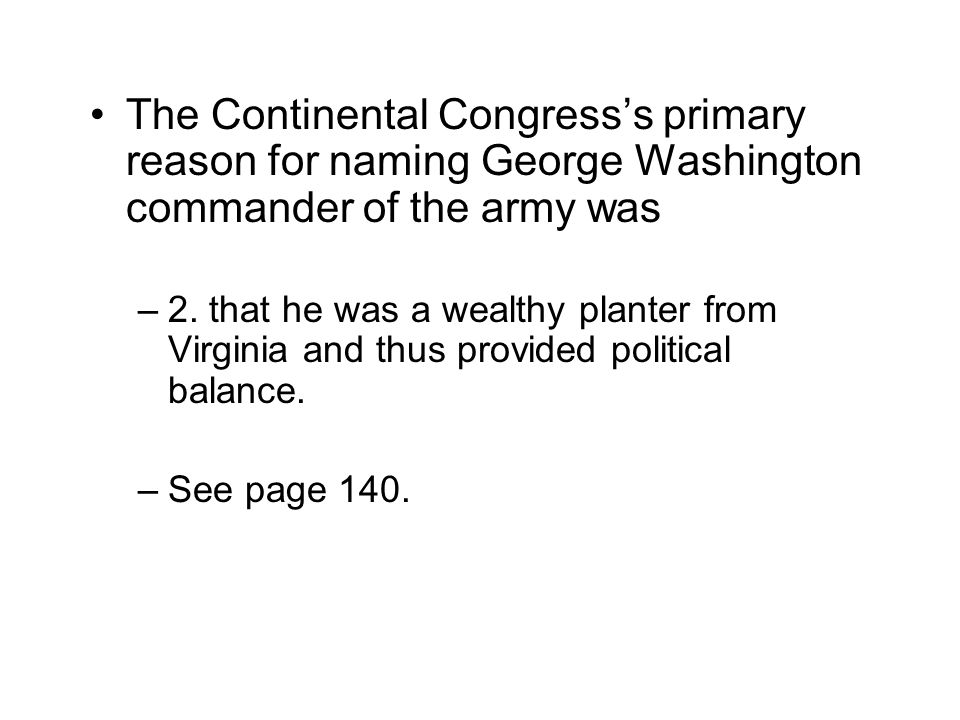 The Continental Congress's primary reason for naming George Washington commander of the army was