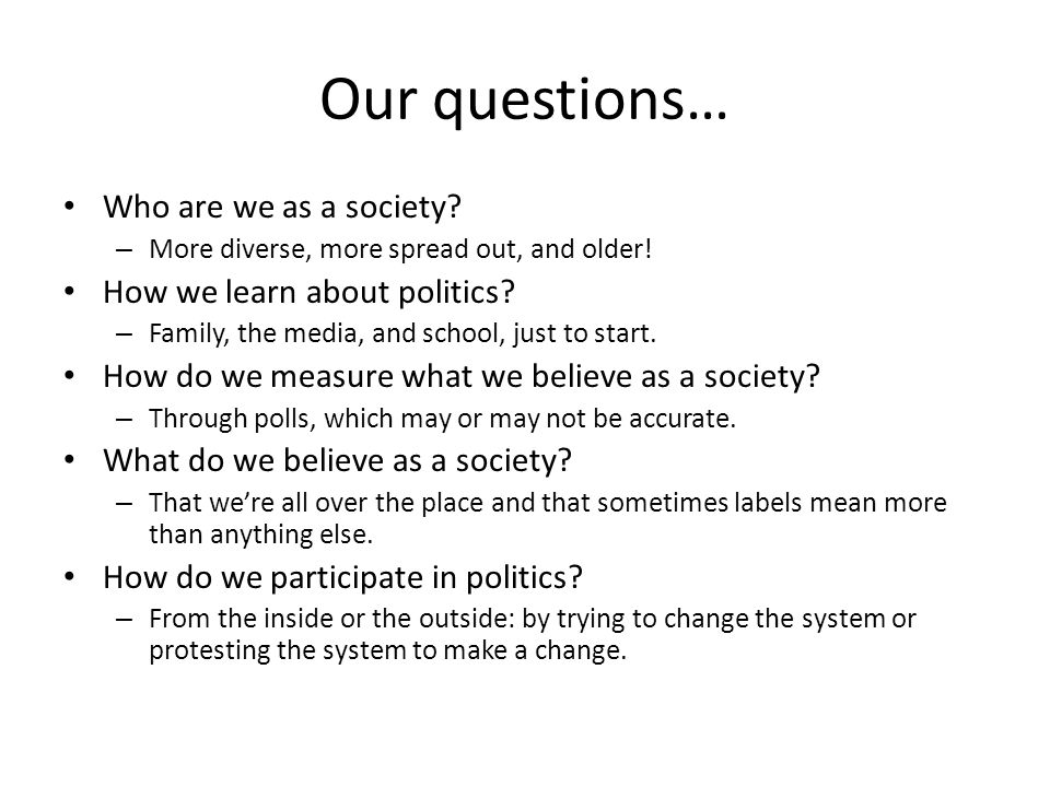 Our questions… Who are we as a society How we learn about politics