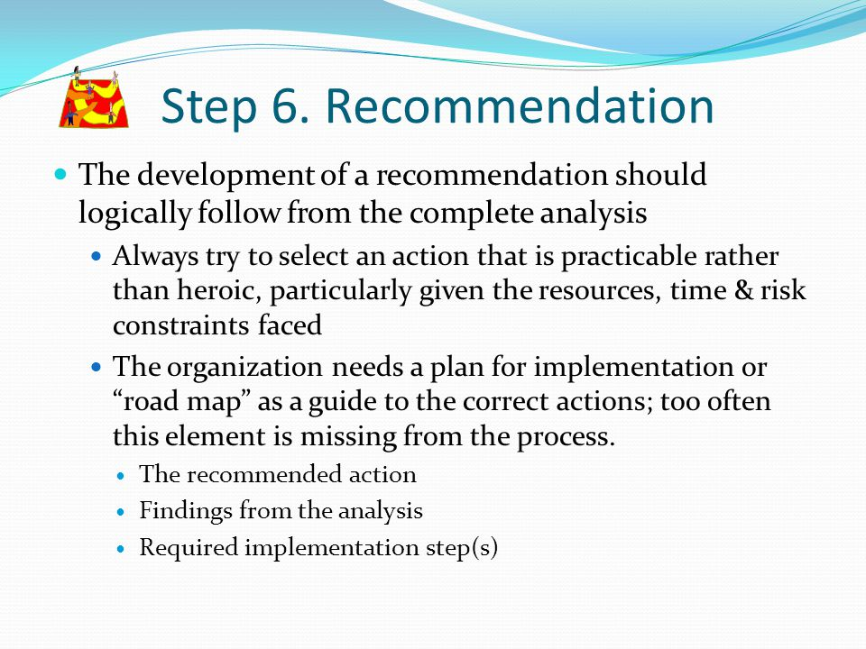 Step 6. Recommendation The development of a recommendation should logically follow from the complete analysis.
