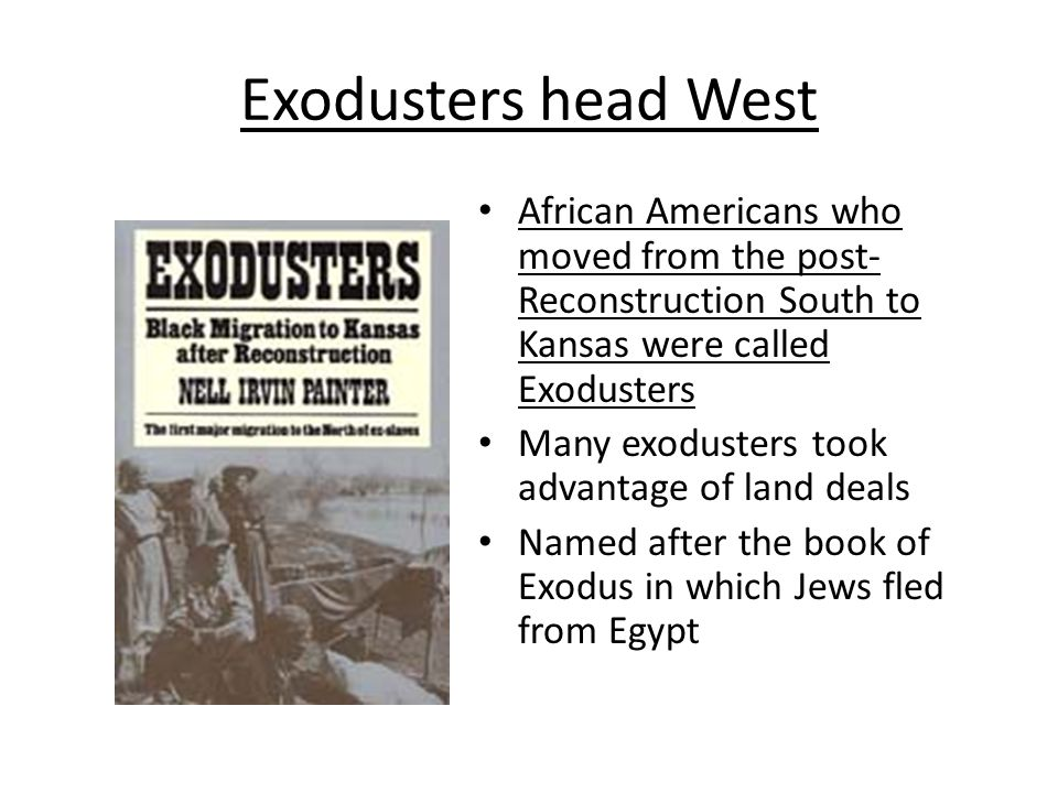 Exodusters head West African Americans who moved from the post-Reconstruction South to Kansas were called Exodusters.