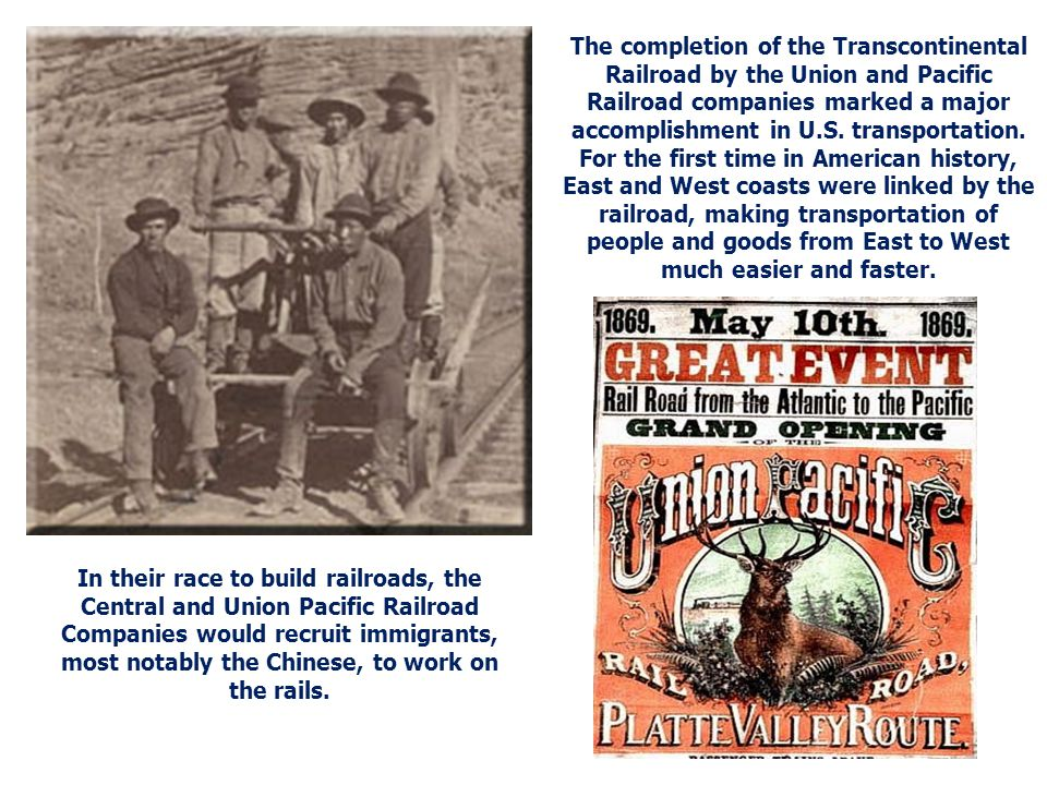 The completion of the Transcontinental Railroad by the Union and Pacific Railroad companies marked a major accomplishment in U.S. transportation. For the first time in American history, East and West coasts were linked by the railroad, making transportation of people and goods from East to West much easier and faster.