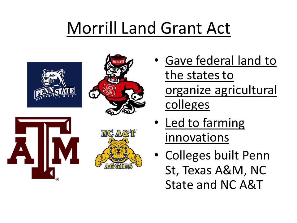 Morrill Land Grant Act Gave federal land to the states to organize agricultural colleges. Led to farming innovations.