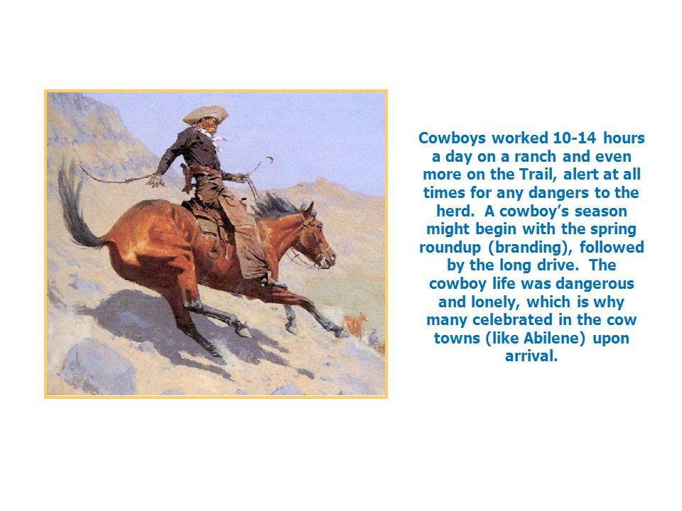 Cowboys worked 10-14 hours a day on a ranch and even more on the Trail, alert at all times for any dangers to the herd.