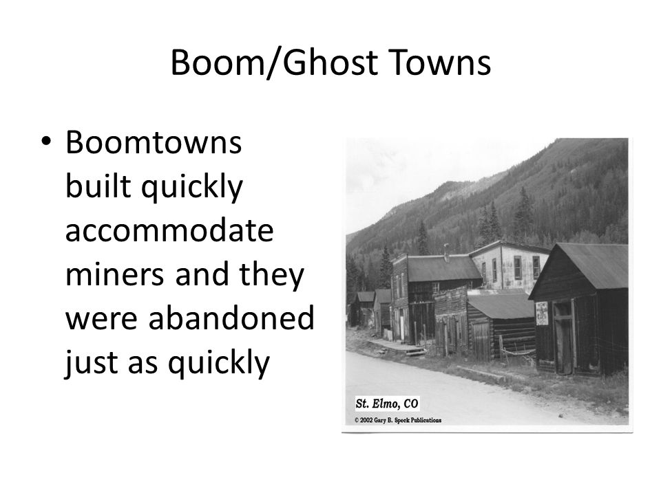 Boom/Ghost Towns Boomtowns built quickly accommodate miners and they were abandoned just as quickly.