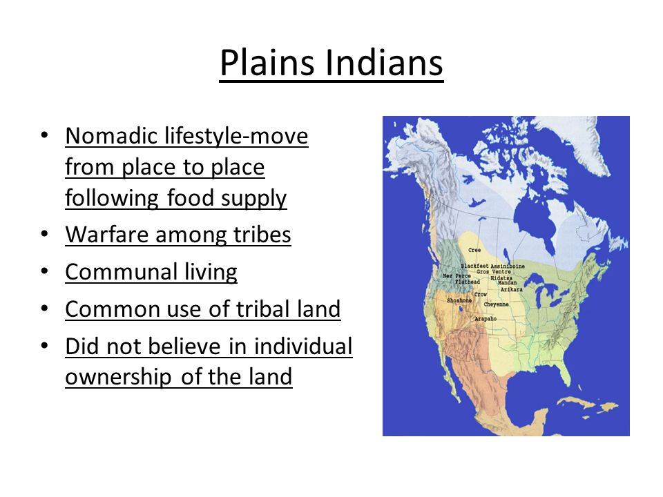 Plains Indians Nomadic lifestyle-move from place to place following food supply. Warfare among tribes.