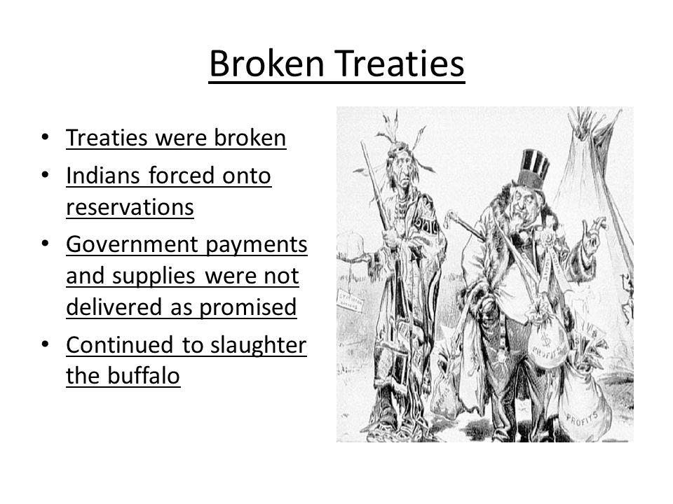 Broken Treaties Treaties were broken Indians forced onto reservations