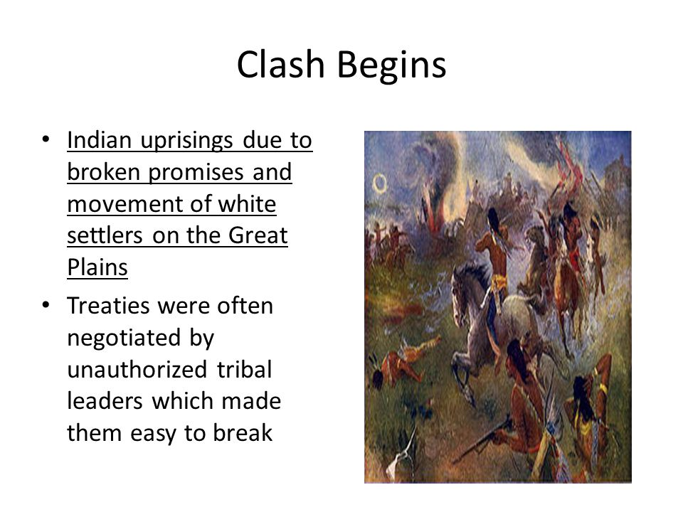 Clash Begins Indian uprisings due to broken promises and movement of white settlers on the Great Plains.