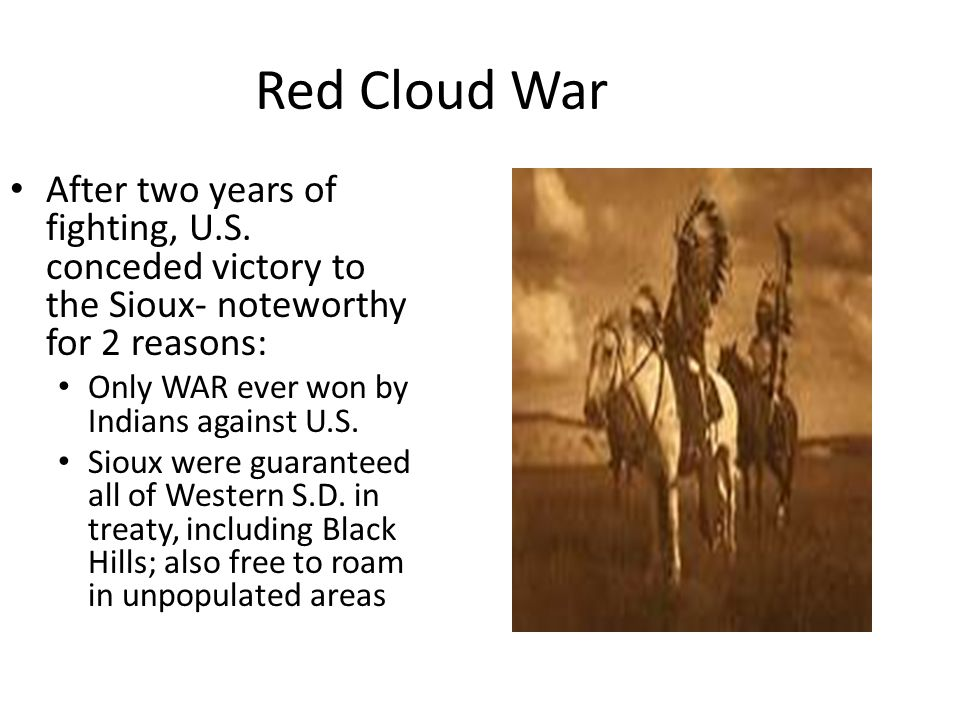 Red Cloud War After two years of fighting, U.S. conceded victory to the Sioux- noteworthy for 2 reasons: