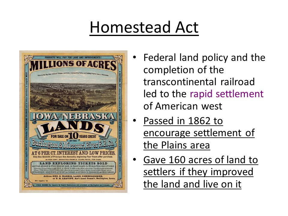 Homestead Act Federal land policy and the completion of the transcontinental railroad led to the rapid settlement of American west.