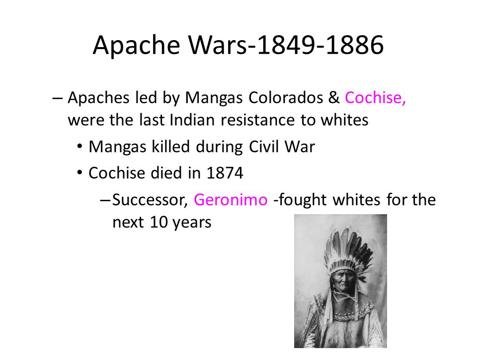 Apache Wars-1849-1886 Apaches led by Mangas Colorados & Cochise, were the last Indian resistance to whites.