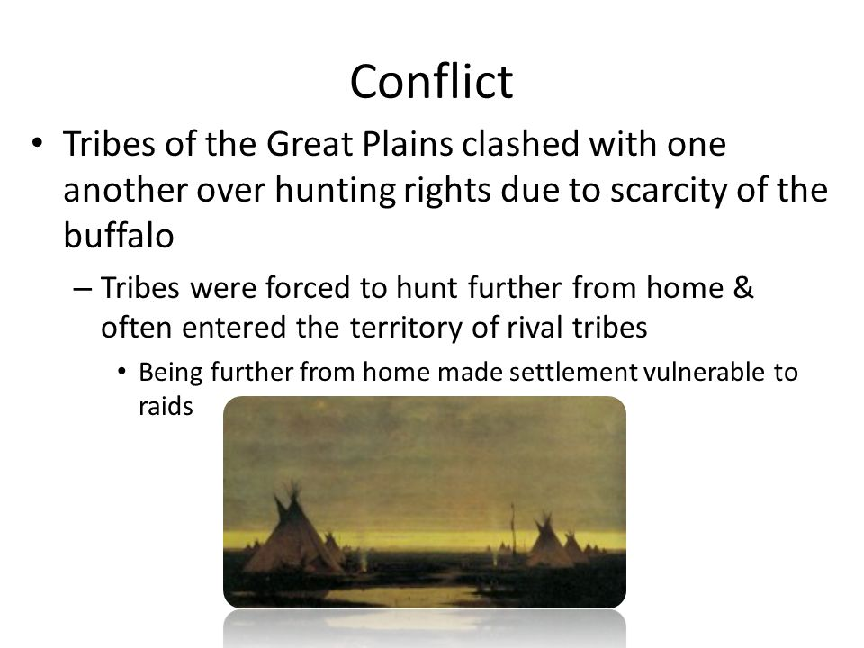 Conflict Tribes of the Great Plains clashed with one another over hunting rights due to scarcity of the buffalo.