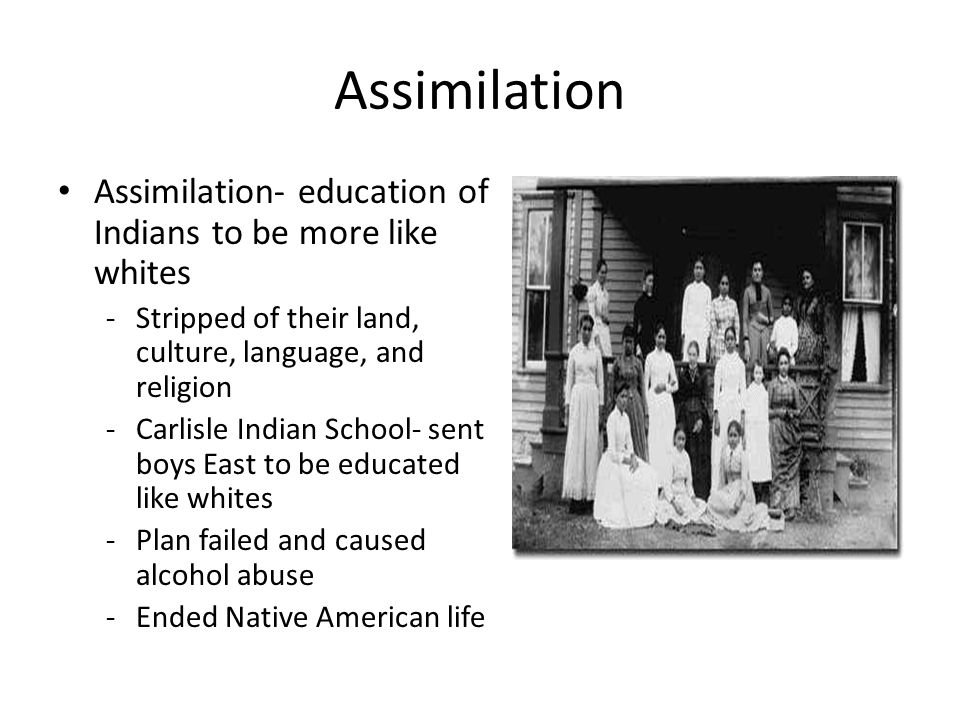 Assimilation Assimilation- education of Indians to be more like whites