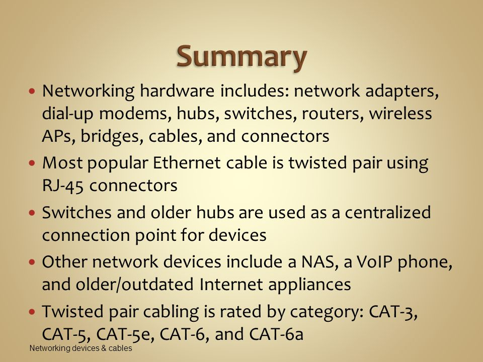 Summary Networking hardware includes: network adapters, dial-up modems, hubs, switches, routers, wireless APs, bridges, cables, and connectors.