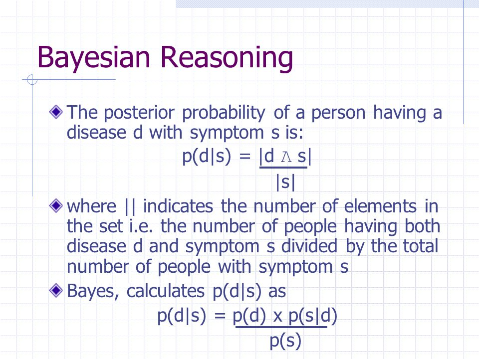 Bayesian Reasoning The posterior probability of a person having a disease d with symptom s is: p(d|s) = |d Λ s|