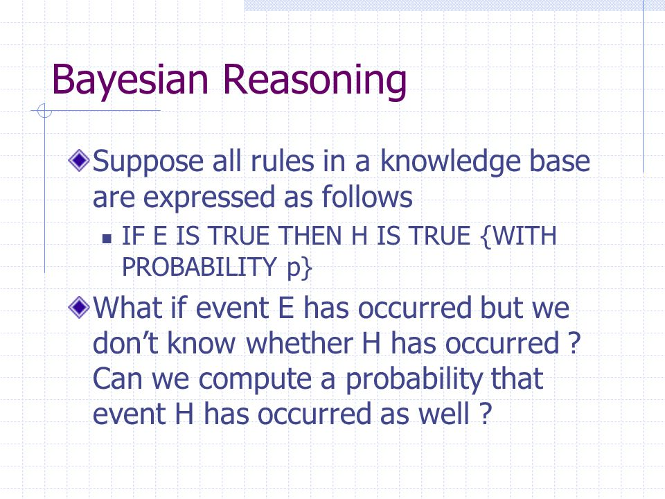 Bayesian Reasoning Suppose all rules in a knowledge base are expressed as follows. IF E IS TRUE THEN H IS TRUE {WITH PROBABILITY p}