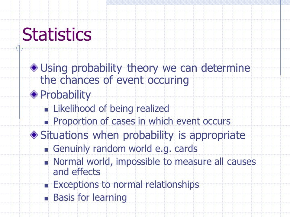 Statistics Using probability theory we can determine the chances of event occuring. Probability. Likelihood of being realized.