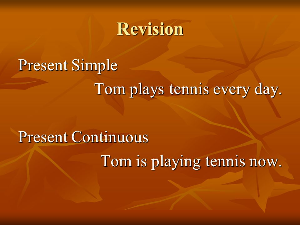 Revision Present Simple Tom plays tennis every day. Present Continuous