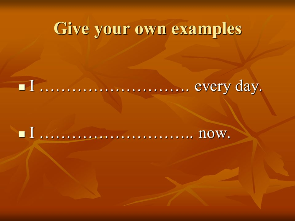 Give your own examples I ………………………. every day. I ……………………….. now.