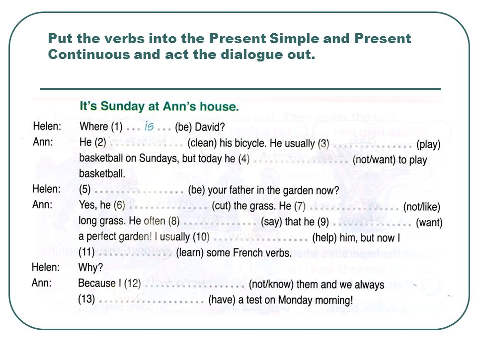 Put the verbs into the Present Simple and Present Continuous and act the dialogue out.