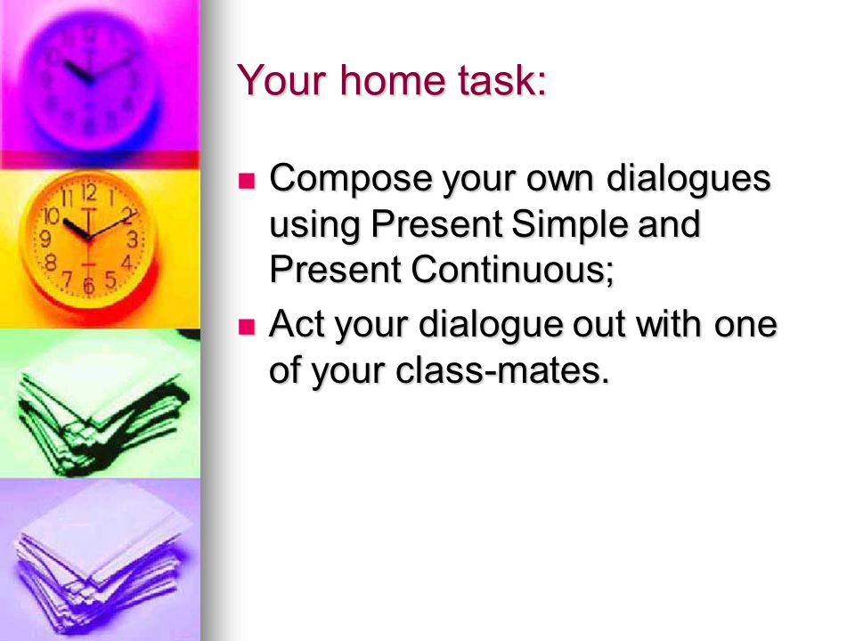Your home task: Compose your own dialogues using Present Simple and Present Continuous; Act your dialogue out with one of your class-mates.