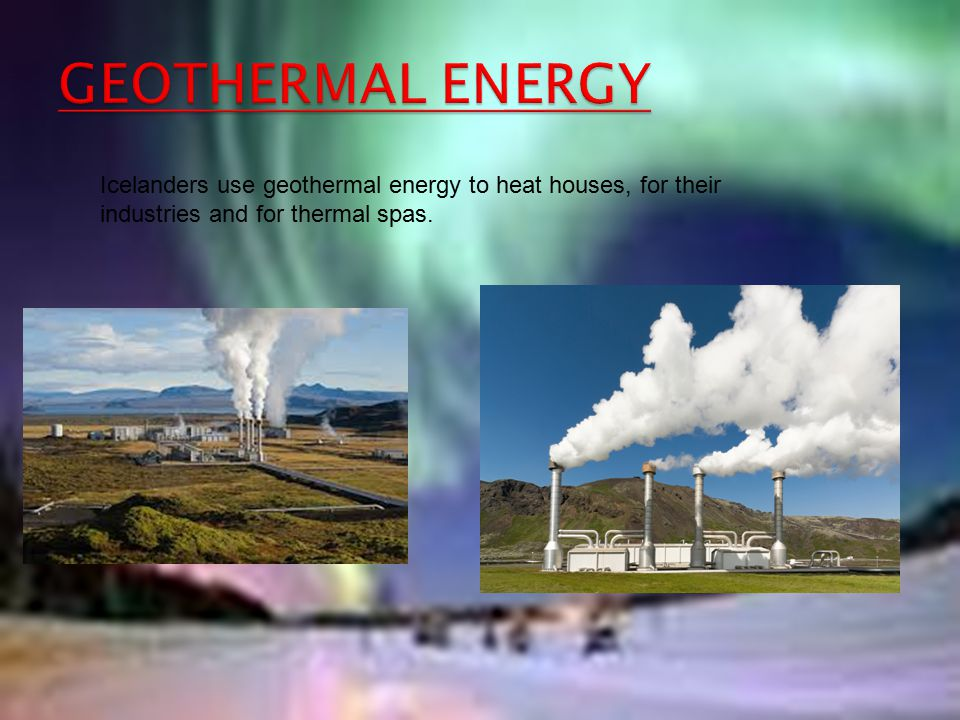 GEOTHERMAL ENERGY Icelanders use geothermal energy to heat houses, for their industries and for thermal spas.