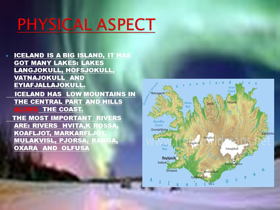 PHYSICAL ASPECT ICELAND IS A BIG ISLAND, IT HAS GOT MANY LAKES: LAKES LANGJOKULL, HOFSJOKULL, VATNAJOKULL AND EYIAFJALLAJOKULL.