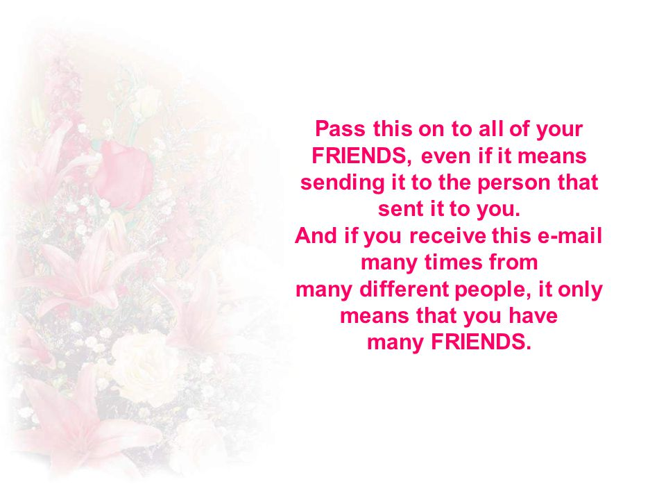 Pass this on to all of your FRIENDS, even if it means