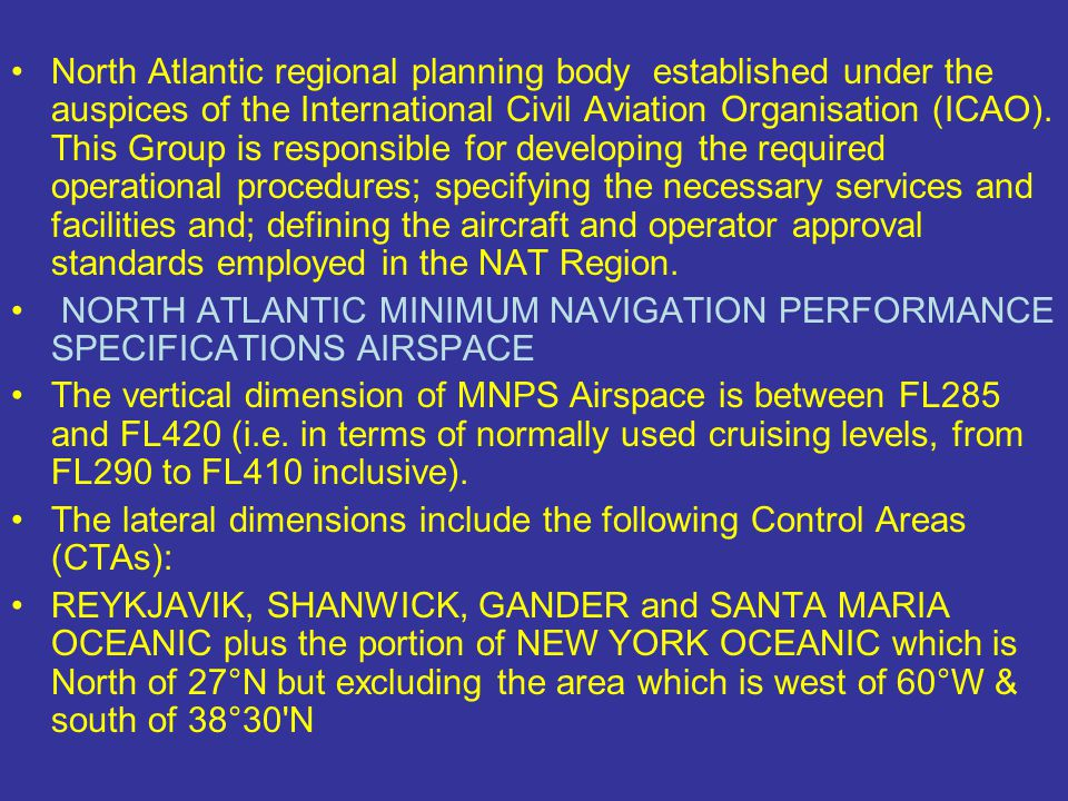 North Atlantic regional planning body established under the auspices of the International Civil Aviation Organisation (ICAO). This Group is responsible for developing the required operational procedures; specifying the necessary services and facilities and; defining the aircraft and operator approval standards employed in the NAT Region.