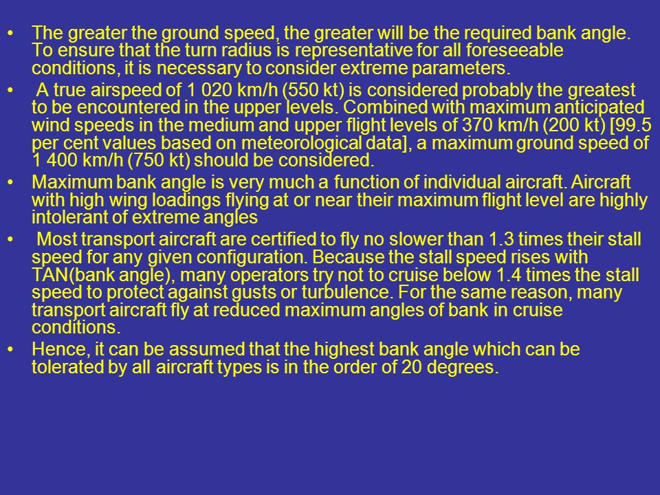 The greater the ground speed, the greater will be the required bank angle. To ensure that the turn radius is representative for all foreseeable conditions, it is necessary to consider extreme parameters.